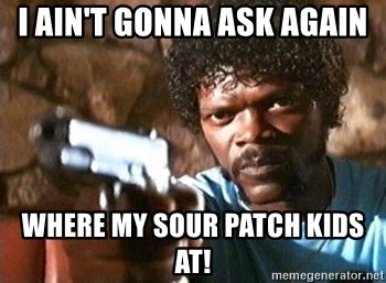 Pulp Fiction - I ain't gonna ask again Where my sour patch kids at!