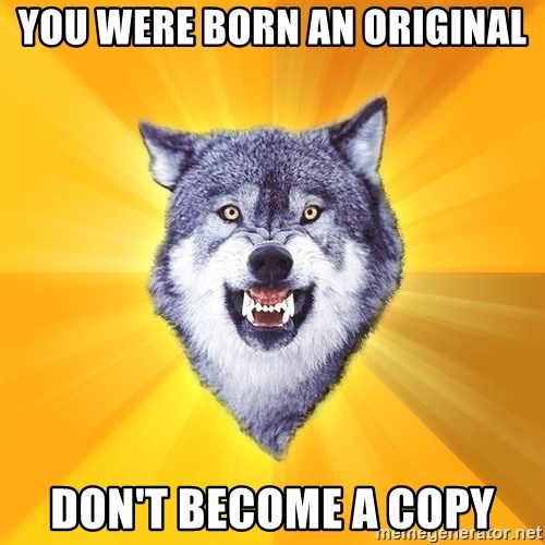 Courage Wolf - YOU WERE BORN AN ORIGINAL DON'T BECOME A COPY