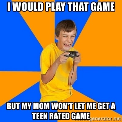 Annoying Gamer Kid - i would play that game but my mom won't let me get a Teen rated game