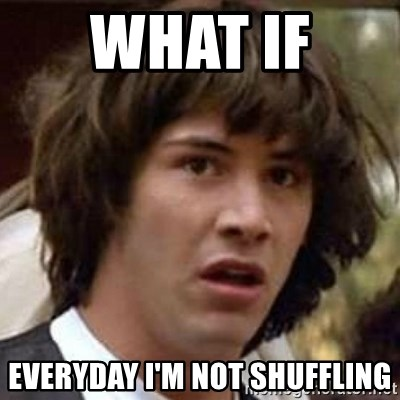 Conspiracy Keanu - what if  EVERYDAY I'M NOT SHUFFLING