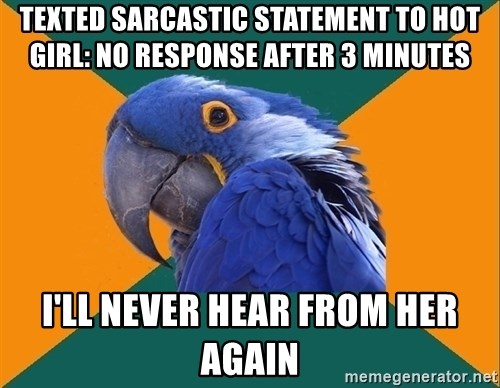 Paranoid Parrot - Texted sarcastic statement to hot girl: no response after 3 minutes I'll never hear from her again