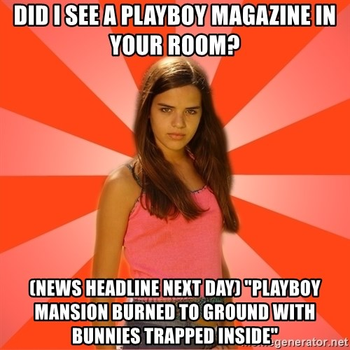 "Jealous Girl - did i see a playboy magazine in your room? (News headline next day) ""PLayboy mansion burned to ground with bunnies trapped inside"""