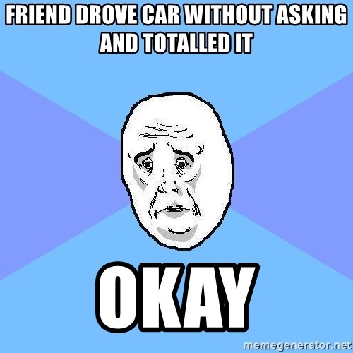 Okay Guy - friend drove car without asking and totalled it okay