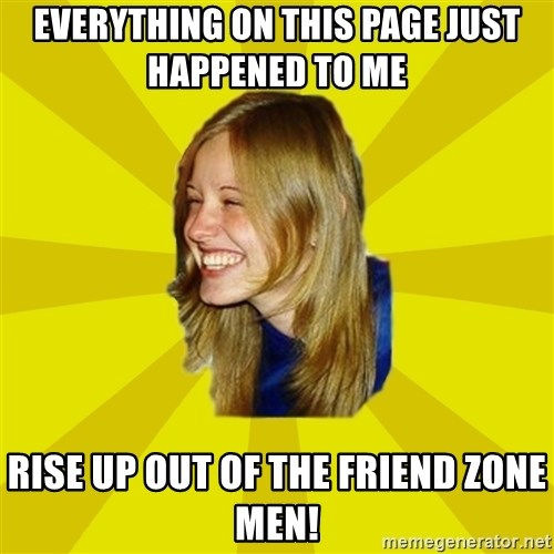 Trologirl - everything on this page just happened to me  Rise up out of the friend zone men!