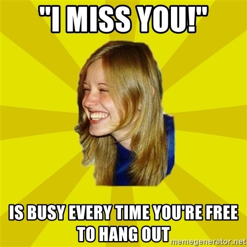 """Trologirl - """"I miss you!"""" Is busy every time you're free to hang out"""