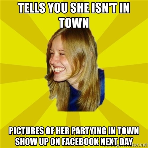 Trologirl - tells you she isn't in town pictures of her partying in town show up on facebook next day