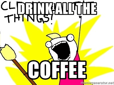 clean all the things - DRINK ALL THE  COFFEE
