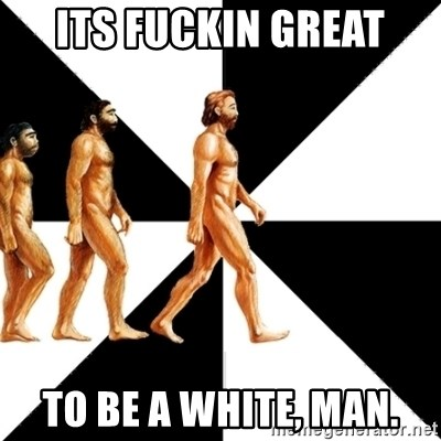 Homo Sapiens - Its fuckin great to be a white, man.