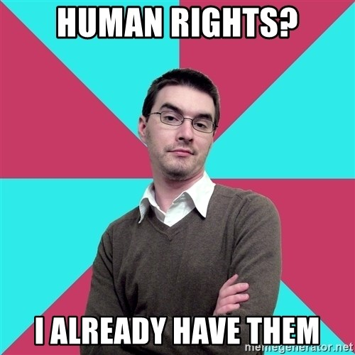 Privilege Denying Dude - HUMAN RIGHTS? I ALREADY HAVE THEM