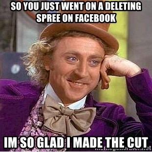 Willy Wonka - so you just went on a deleting spree on facebook im so glad i made the cut