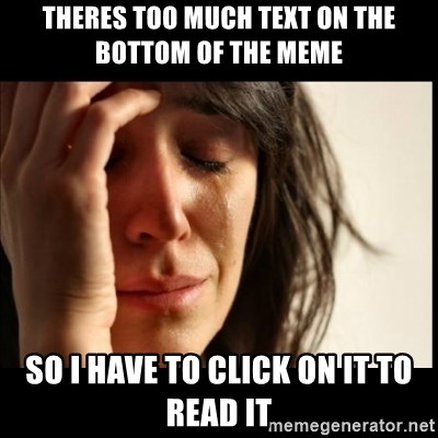 First World Problems - Theres too much text on the bottom of the meme So i have to click on it to read it