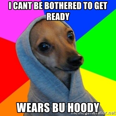Good Guy Greg's dog - i cant be bothered to get ready wears bu hoody
