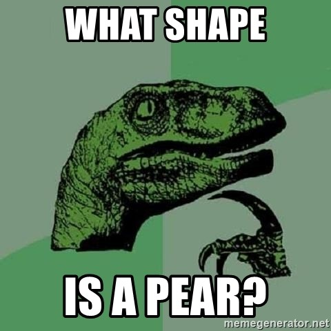 Philosoraptor - WHat shape is a pear?