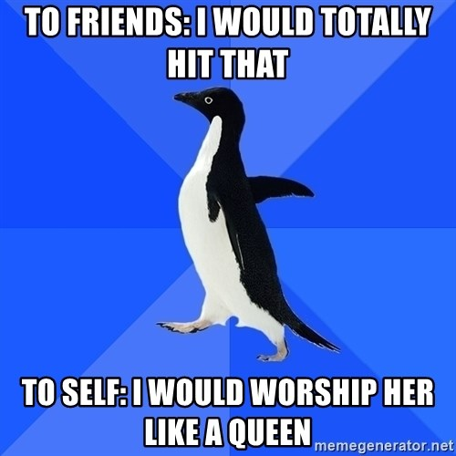 Socially Awkward Penguin - to friends: I would totally hit that to self: i would worship her like a queen