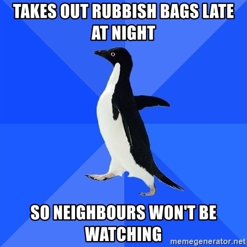 Socially Awkward Penguin - takes out rubbish bags late at night so neighbours won't be watching