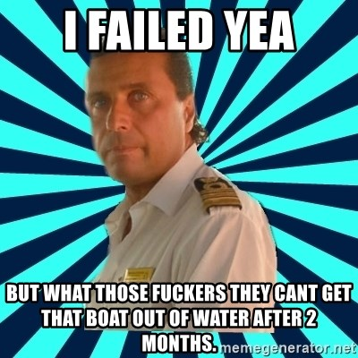 Francseco Schettino - I failed yea but what those fuckers they cant get that boat out of water after 2 months.