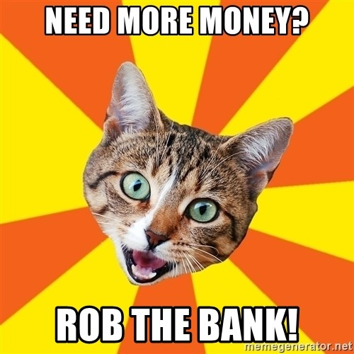 Bad Advice Cat - Need more money? rob the bank!