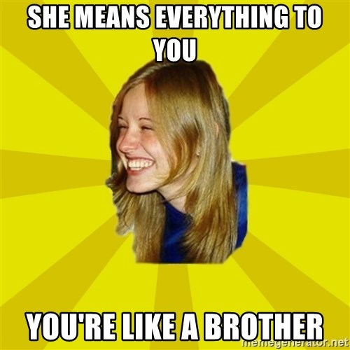 Trologirl - she means everything to you you're like a brother