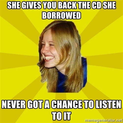 Trologirl - she gives you back the cd she borrowed never got a chance to listen to it