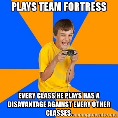 Annoying Gamer Kid - Plays team fortress every class he plays has a disavantage against every other classes.