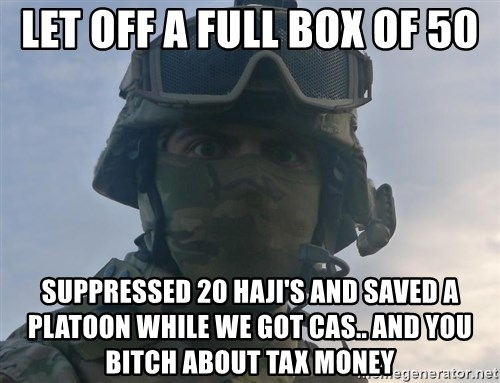 Aghast Soldier Guy - Let off a full box of 50 suppressed 20 haji's and saved a platoon while we got CAS.. and you bitch about tax money