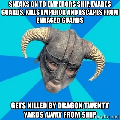 skyrim stan - sneaks on to emperors ship, evades guards, kills emperor and escapes from enraged guards gets killed by dragon twenty yards away from ship