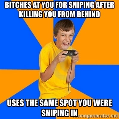 Annoying Gamer Kid - bitches at you for sniping after killing you from behind uses the same spot you were sniping in