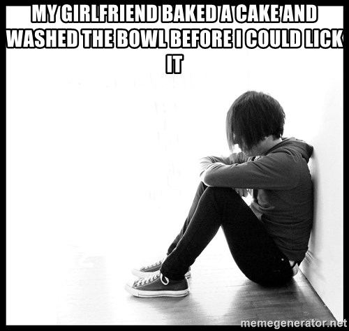 First World Problems - My girlfriend baked a cake and washed the bowl before I could lick it