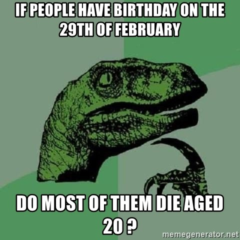 Philosoraptor - If people have birthday on the 29th of february do most of them die aged 20 ?
