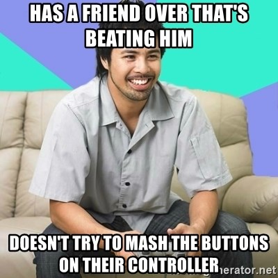 Nice Gamer Gary - has a friend over that's beating him doesn't try to mash the BUTTONS on their CONTROLLER