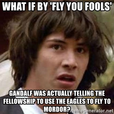 Conspiracy Keanu - what if by 'fly you fools' gandalf was actually telling the fellowship to use the eagles to fly to mordor?