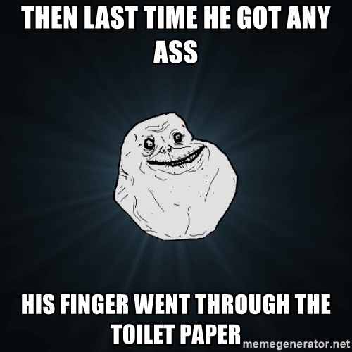 Forever Alone - then last time he got any ass his finger went through the toilet paper