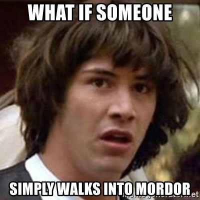 Conspiracy Keanu - what if someone simply walks into mordor