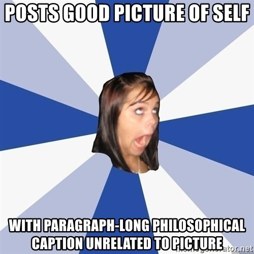 Annoying Facebook Girl - Posts good picture of self with paragraph-long philosophical caption unrelated to picture