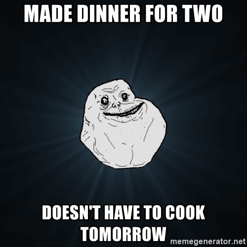 Forever Alone - made dinner for two doesn't have to cook tomorrow