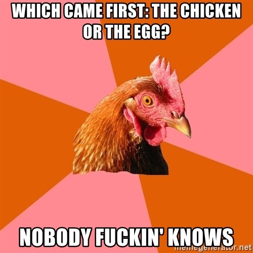 Anti Joke Chicken - which came first: the chicken or the egg? Nobody fuckin' knows