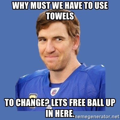 Eli troll manning - why must we have to use towels to change? lets free ball up in here.