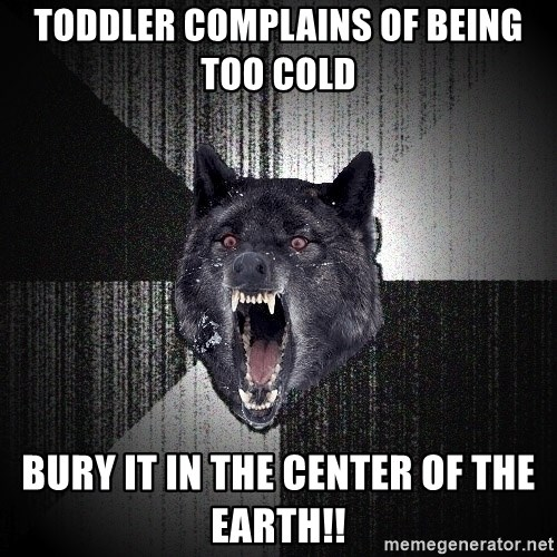 Insanity Wolf - Toddler complains of being too cold Bury it in the center of the Earth!!