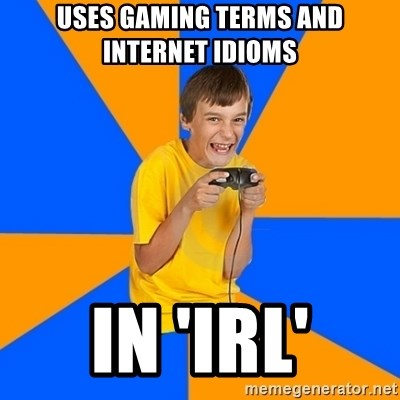 Annoying Gamer Kid - uses gaming terms and internet idioms in 'IRL'
