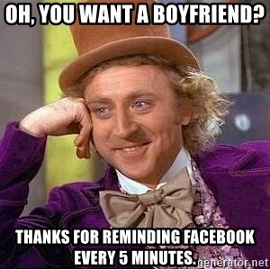 Willy Wonka - oh, you want a boyfriend? thanks for reminding facebook every 5 minutes.