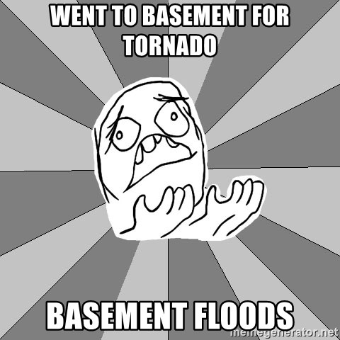 Whyyy??? - Went to basement for tornado basement floods