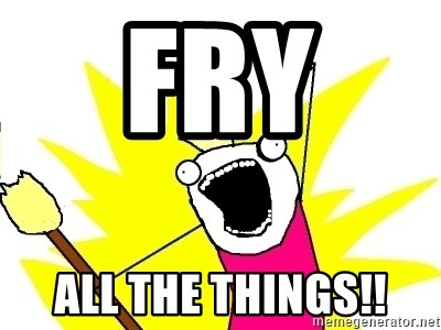 X ALL THE THINGS - Fry  All the things!!