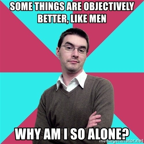 Privilege Denying Dude - SOME THINGS ARE OBJECTIVELY BETTER, LIKE MEN WHY AM I SO ALONE?