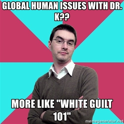 """Privilege Denying Dude - Global human issues with dr. k?? More like """"white guilt 101"""""""