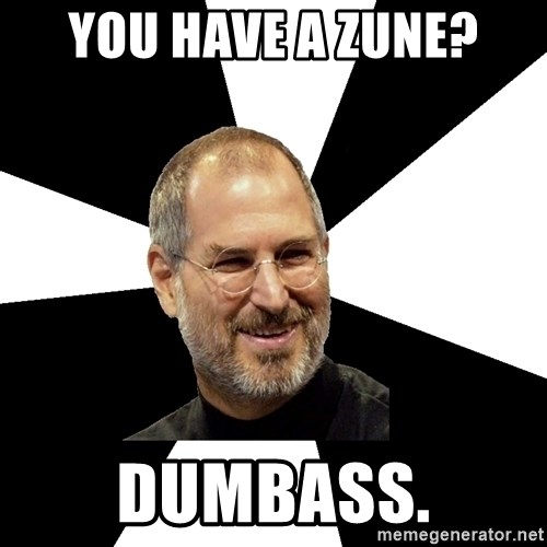 Steve Jobs Says - YOU HAVE A ZUNE? DUMBASS.