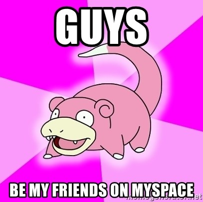 Slowpoke - guys be my friends on myspace