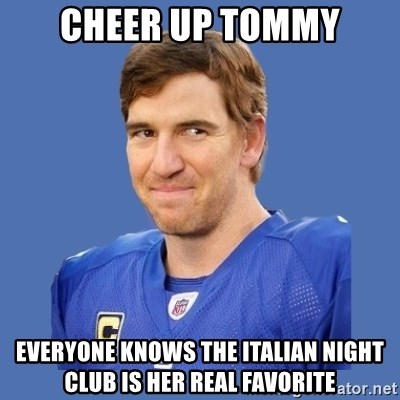 Eli troll manning - Cheer up tommy everyone knows the italian night club is her real favorite