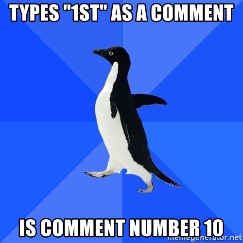 "Socially Awkward Penguin - Types ""1st"" as a comment Is comment number 10"