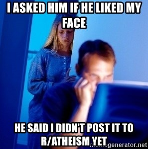 Internet Husband - i asked him if he liked my face he said i didn't post it to r/atheism yet