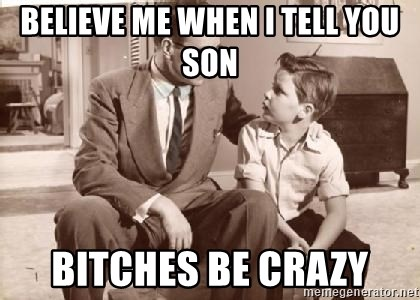 Racist Father - Believe me when I tell you son Bitches be crazy